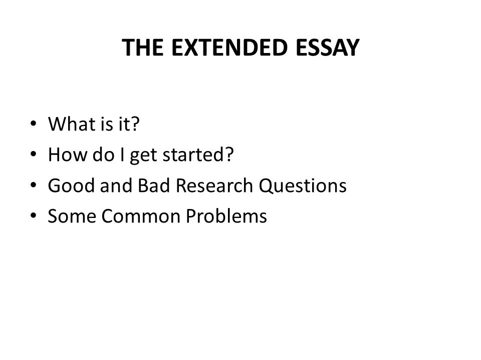 THE EXTENDED ESSAY What is it. How do I get started.