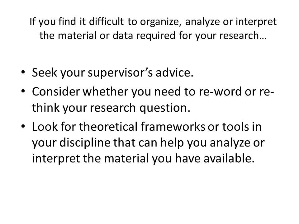 If you find it difficult to organize, analyze or interpret the material or data required for your research… Seek your supervisor's advice.