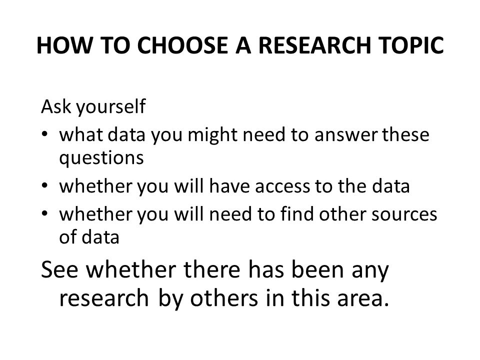 Ask yourself what data you might need to answer these questions whether you will have access to the data whether you will need to find other sources of data See whether there has been any research by others in this area.