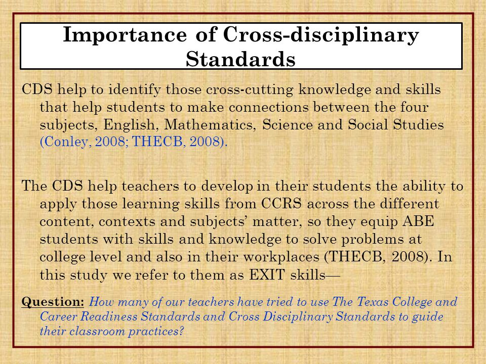 CDS help to identify those cross-cutting knowledge and skills that help students to make connections between the four subjects, English, Mathematics, Science and Social Studies (Conley, 2008; THECB, 2008).