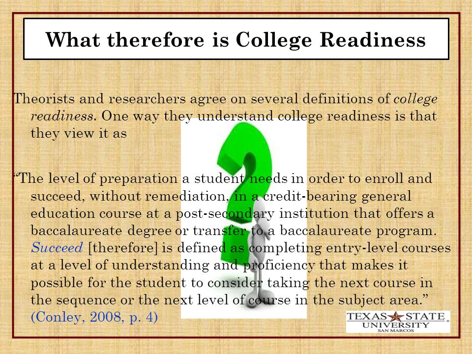 What therefore is College Readiness Theorists and researchers agree on several definitions of college readiness.