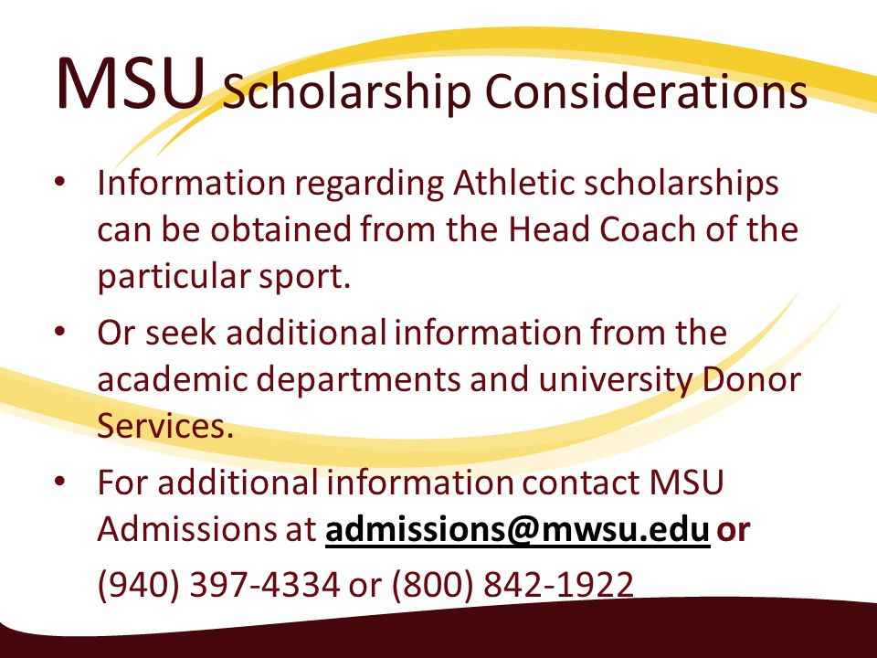 MSU Scholarship Considerations Information regarding Athletic scholarships can be obtained from the Head Coach of the particular sport.