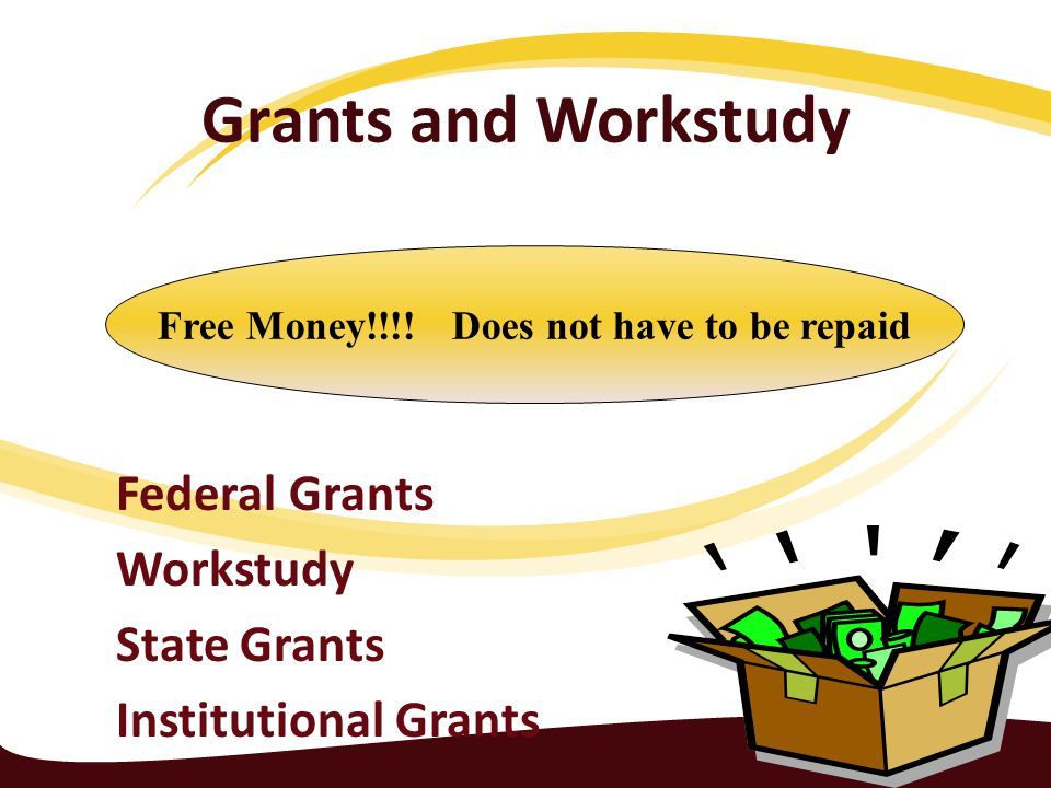 Grants and Workstudy Federal Grants Workstudy State Grants Institutional Grants Free Money!!!.