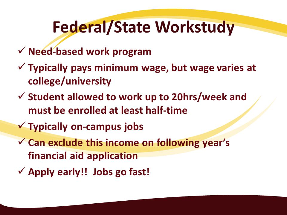 Federal/State Workstudy Need-based work program Typically pays minimum wage, but wage varies at college/university Student allowed to work up to 20hrs/week and must be enrolled at least half-time Typically on-campus jobs Can exclude this income on following year's financial aid application Apply early!.
