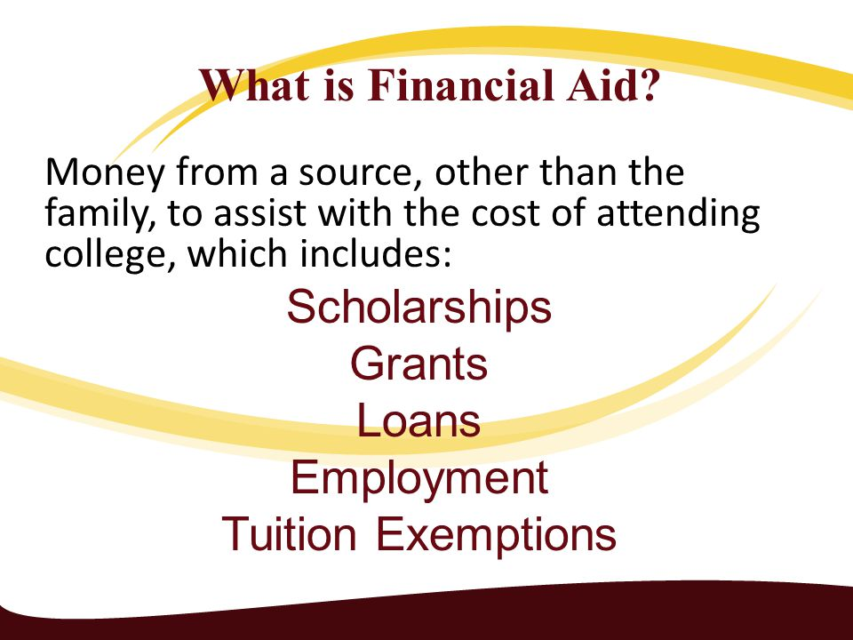 Money from a source, other than the family, to assist with the cost of attending college, which includes: Scholarships Grants Loans Employment Tuition Exemptions What is Financial Aid