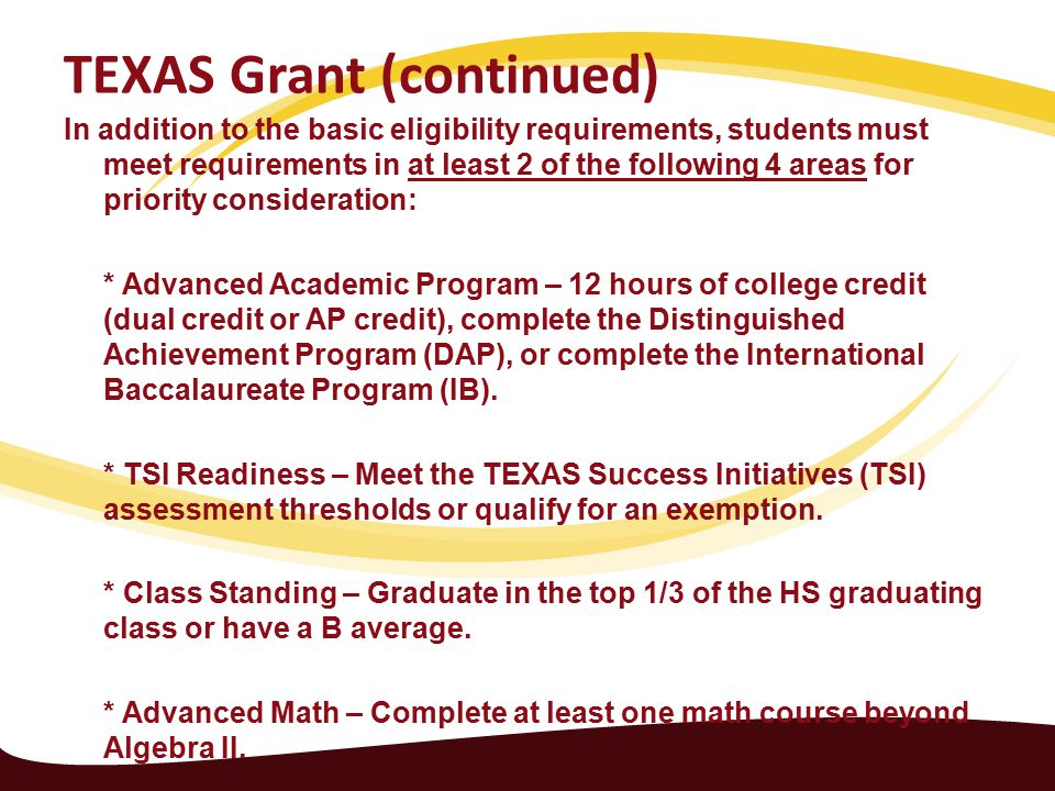 TEXAS Grant (continued) In addition to the basic eligibility requirements, students must meet requirements in at least 2 of the following 4 areas for priority consideration: * Advanced Academic Program – 12 hours of college credit (dual credit or AP credit), complete the Distinguished Achievement Program (DAP), or complete the International Baccalaureate Program (IB).