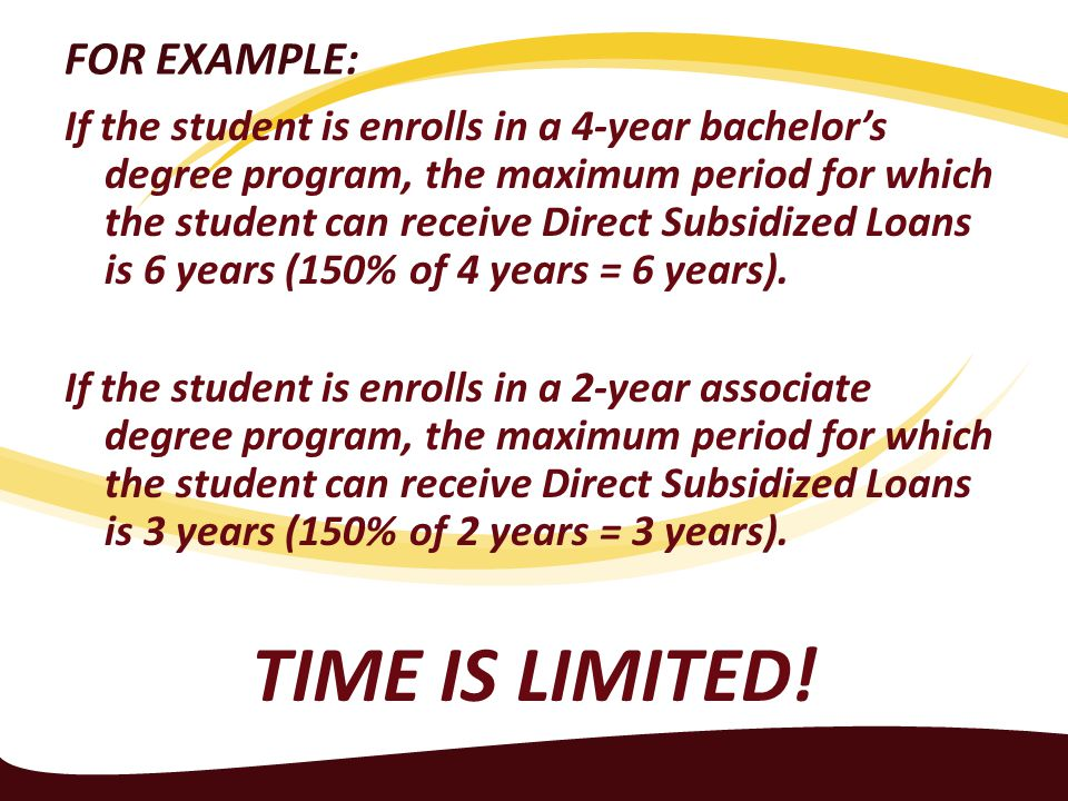 FOR EXAMPLE: If the student is enrolls in a 4-year bachelor's degree program, the maximum period for which the student can receive Direct Subsidized Loans is 6 years (150% of 4 years = 6 years).