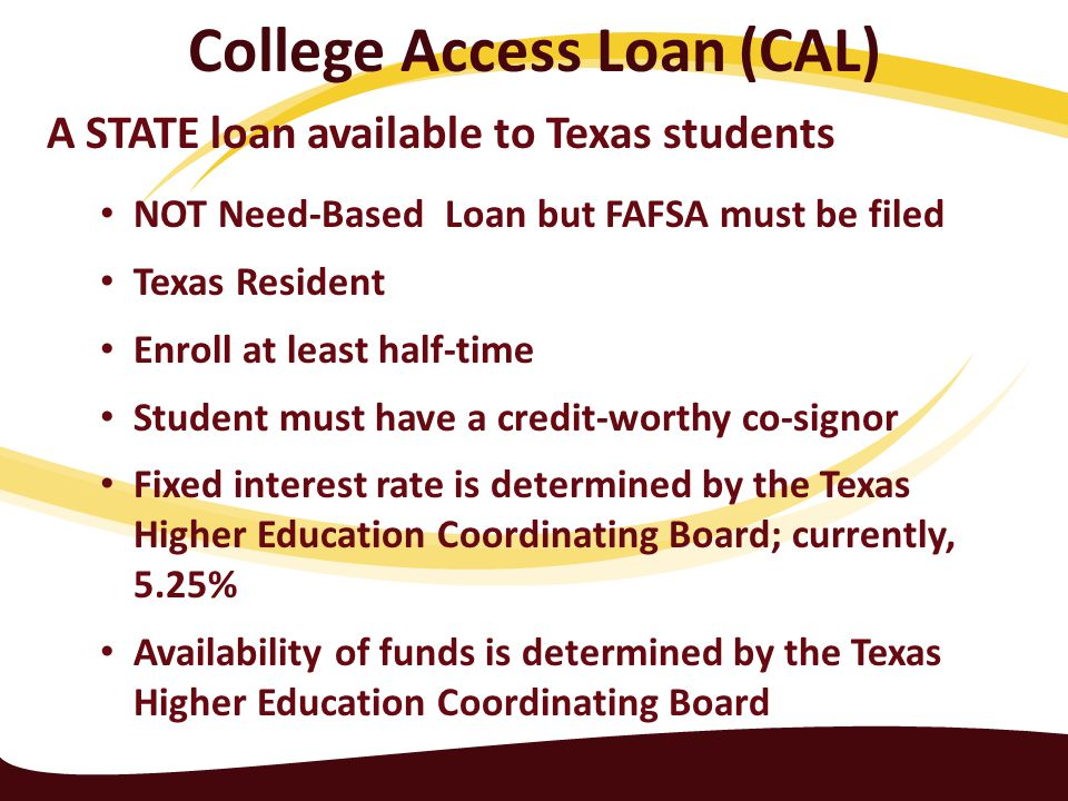 College Access Loan (CAL) A STATE loan available to Texas students NOT Need-Based Loan but FAFSA must be filed Texas Resident Enroll at least half-time Student must have a credit-worthy co-signor Fixed interest rate is determined by the Texas Higher Education Coordinating Board; currently, 5.25% Availability of funds is determined by the Texas Higher Education Coordinating Board