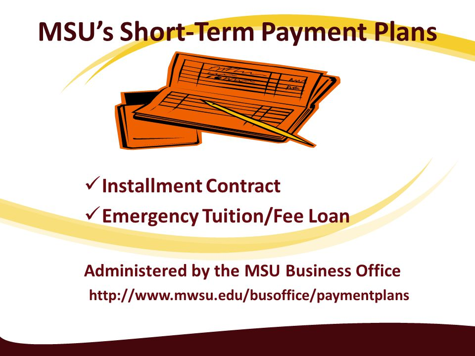 MSU's Short-Term Payment Plans Installment Contract Emergency Tuition/Fee Loan Administered by the MSU Business Office http://www.mwsu.edu/busoffice/paymentplans
