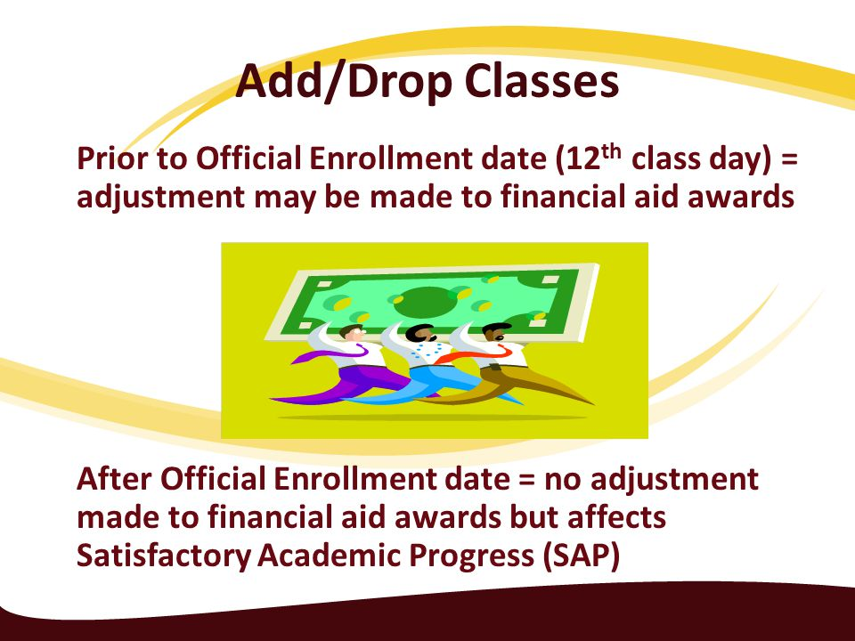 Add/Drop Classes Prior to Official Enrollment date (12 th class day) = adjustment may be made to financial aid awards After Official Enrollment date = no adjustment made to financial aid awards but affects Satisfactory Academic Progress (SAP)
