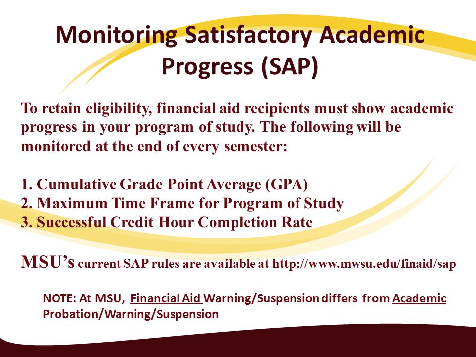 Monitoring Satisfactory Academic Progress (SAP) NOTE: At MSU, Financial Aid Warning/Suspension differs from Academic Probation/Warning/Suspension To retain eligibility, financial aid recipients must show academic progress in your program of study.