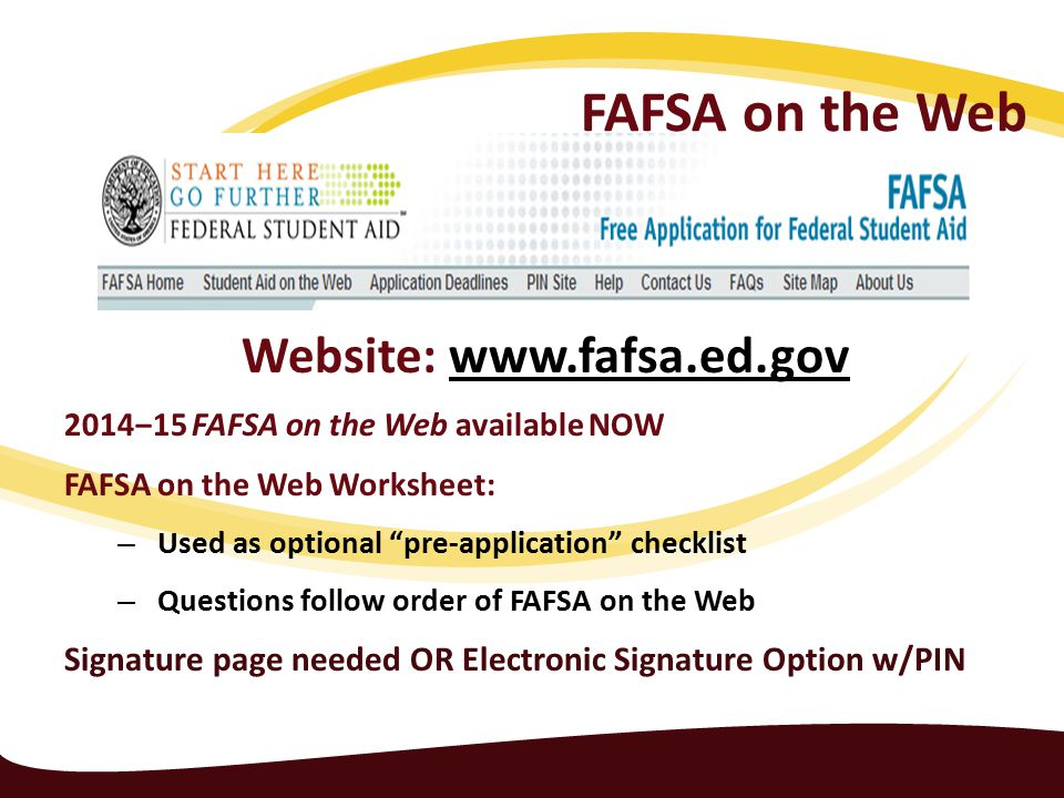 FAFSA on the Web Website: www.fafsa.ed.govwww.fafsa.ed.gov 2014‒15 FAFSA on the Web available NOW FAFSA on the Web Worksheet: – Used as optional pre-application checklist – Questions follow order of FAFSA on the Web Signature page needed OR Electronic Signature Option w/PIN
