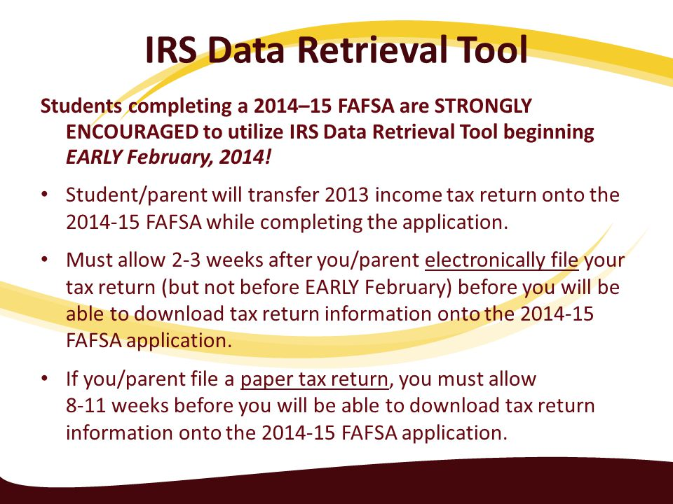 IRS Data Retrieval Tool Students completing a 2014–15 FAFSA are STRONGLY ENCOURAGED to utilize IRS Data Retrieval Tool beginning EARLY February, 2014.