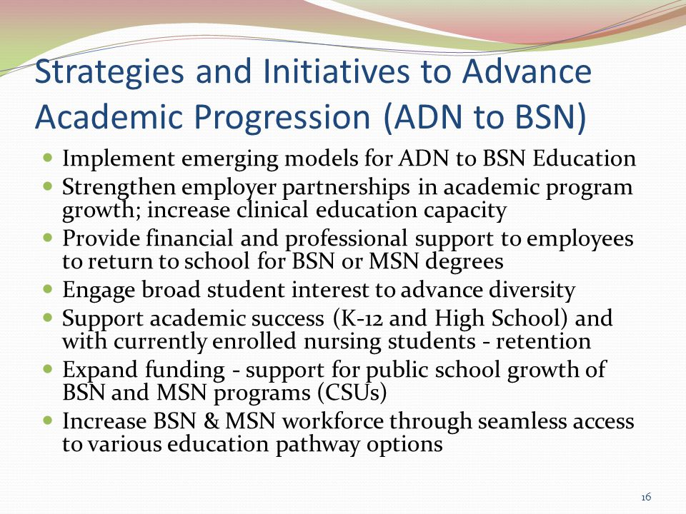 Strategies and Initiatives to Advance Academic Progression (ADN to BSN) Implement emerging models for ADN to BSN Education Strengthen employer partnerships in academic program growth; increase clinical education capacity Provide financial and professional support to employees to return to school for BSN or MSN degrees Engage broad student interest to advance diversity Support academic success (K-12 and High School) and with currently enrolled nursing students - retention Expand funding - support for public school growth of BSN and MSN programs (CSUs) Increase BSN & MSN workforce through seamless access to various education pathway options 16