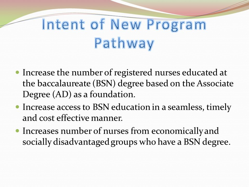Increase the number of registered nurses educated at the baccalaureate (BSN) degree based on the Associate Degree (AD) as a foundation.