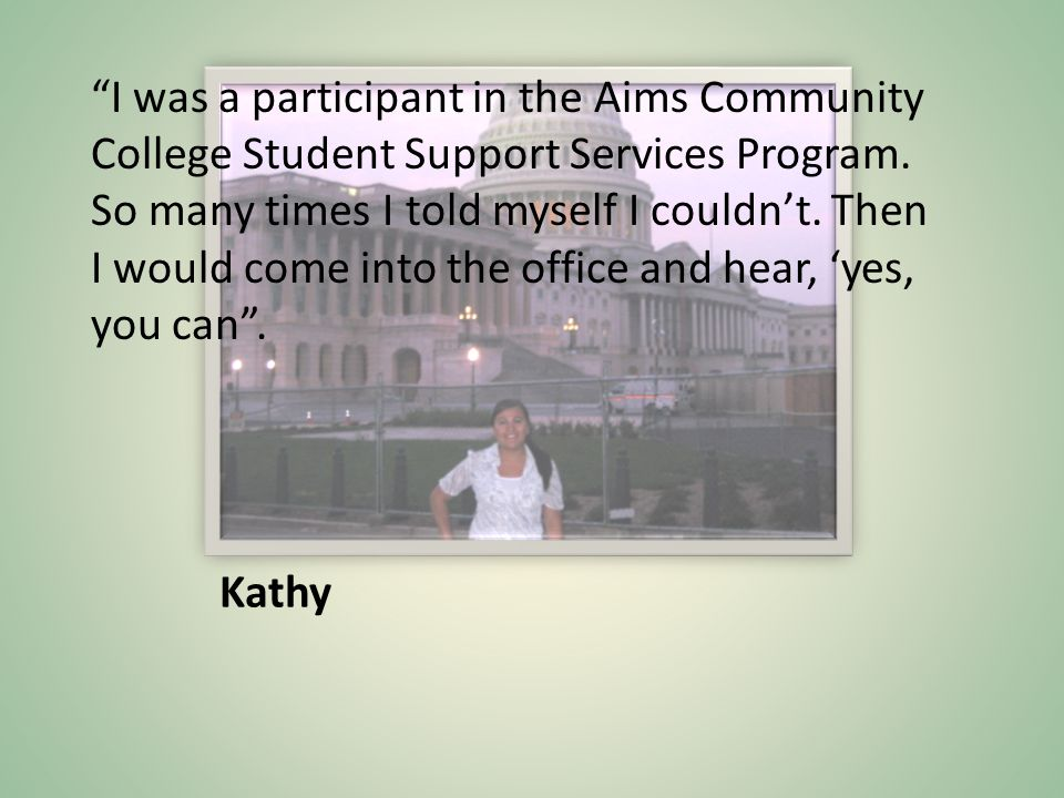 Kathy I was a participant in the Aims Community College Student Support Services Program.