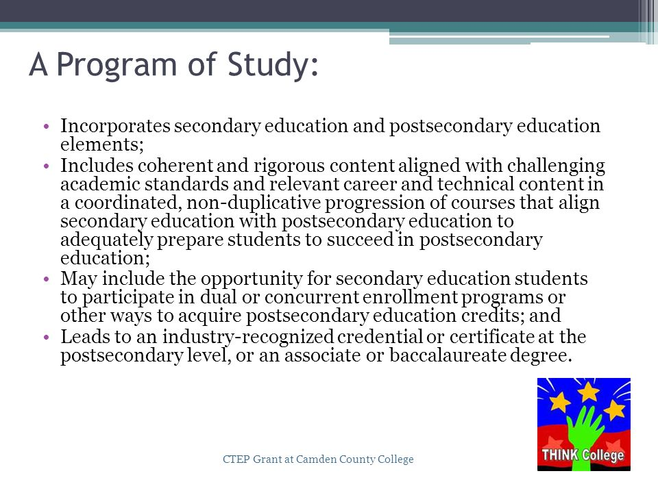 A Program of Study: Incorporates secondary education and postsecondary education elements; Includes coherent and rigorous content aligned with challenging academic standards and relevant career and technical content in a coordinated, non-duplicative progression of courses that align secondary education with postsecondary education to adequately prepare students to succeed in postsecondary education; May include the opportunity for secondary education students to participate in dual or concurrent enrollment programs or other ways to acquire postsecondary education credits; and Leads to an industry-recognized credential or certificate at the postsecondary level, or an associate or baccalaureate degree.