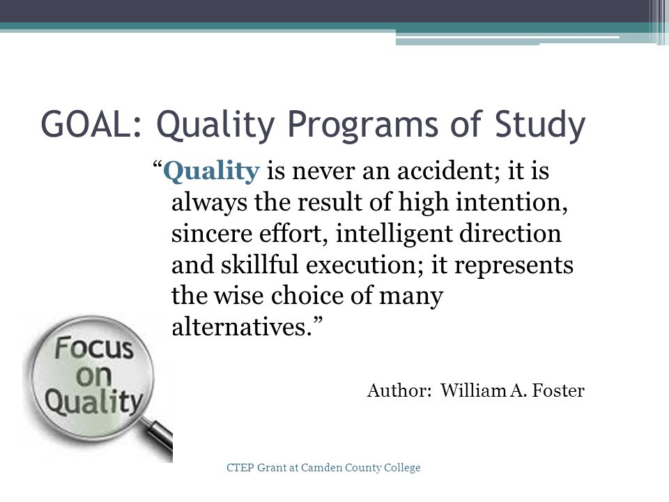 GOAL: Quality Programs of Study Quality is never an accident; it is always the result of high intention, sincere effort, intelligent direction and skillful execution; it represents the wise choice of many alternatives. Author: William A.