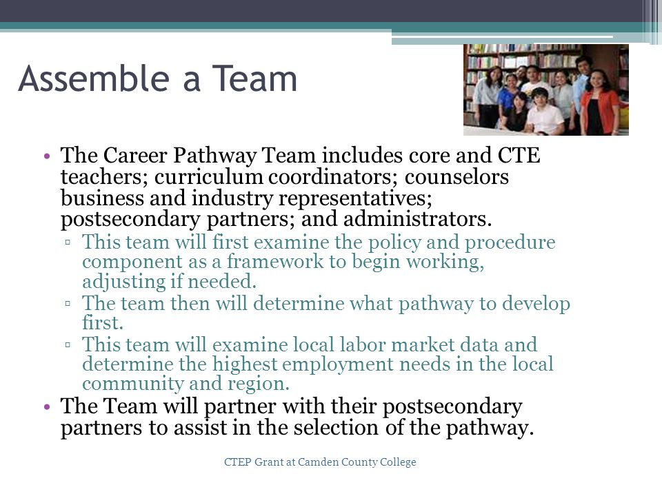Assemble a Team The Career Pathway Team includes core and CTE teachers; curriculum coordinators; counselors business and industry representatives; pos