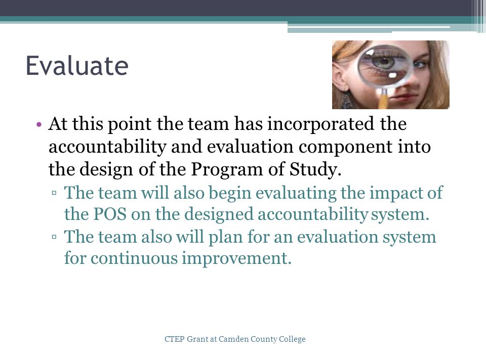 Evaluate At this point the team has incorporated the accountability and evaluation component into the design of the Program of Study. ▫The team will a