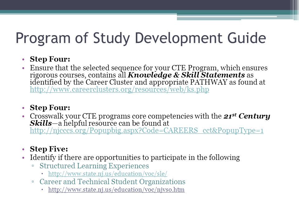 Program of Study Development Guide Step Four: Ensure that the selected sequence for your CTE Program, which ensures rigorous courses, contains all Knowledge & Skill Statements as identified by the Career Cluster and appropriate PATHWAY as found at     Step Four: Crosswalk your CTE programs core competencies with the 21 st Century Skills—a helpful resource can be found at   Code=CAREERS_cct&PopupType=1   Code=CAREERS_cct&PopupType=1 Step Five: Identify if there are opportunities to participate in the following ▫Structured Learning Experiences      ▫Career and Technical Student Organizations 