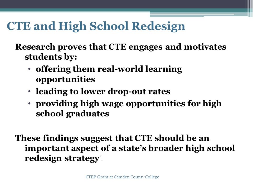 CTE and High School Redesign Research proves that CTE engages and motivates students by: offering them real-world learning opportunities leading to lo