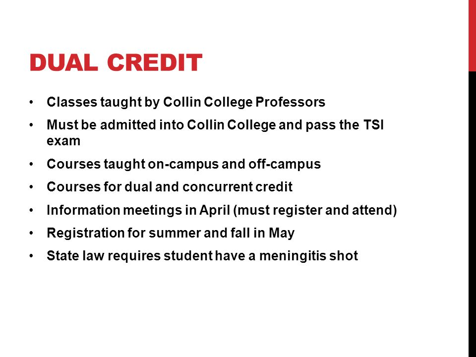 DUAL CREDIT Classes taught by Collin College Professors Must be admitted into Collin College and pass the TSI exam Courses taught on-campus and off-campus Courses for dual and concurrent credit Information meetings in April (must register and attend) Registration for summer and fall in May State law requires student have a meningitis shot