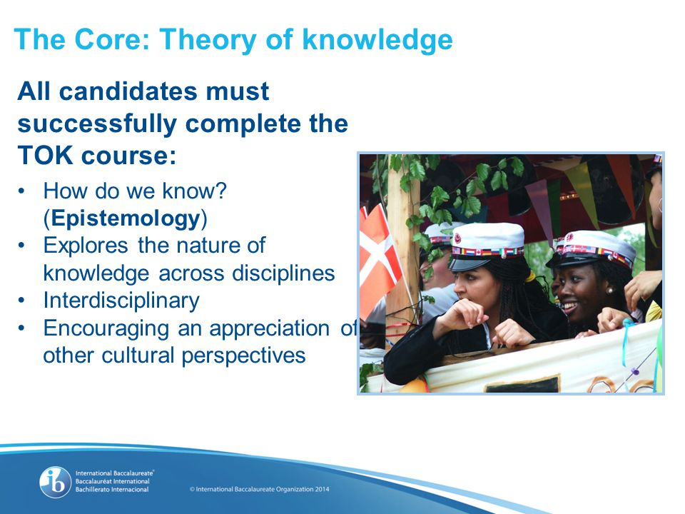 The Core: Theory of knowledge All candidates must successfully complete the TOK course: How do we know.