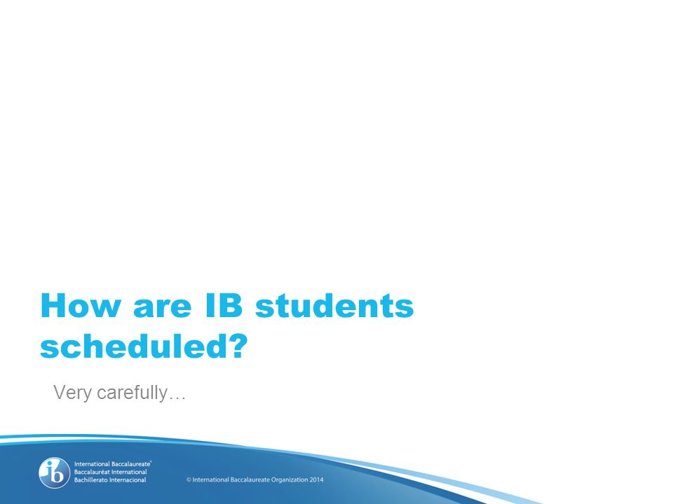 How are IB students scheduled Very carefully…