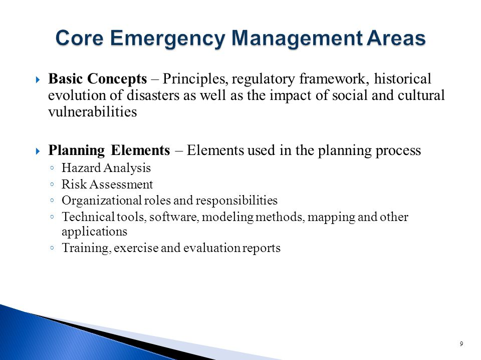  Basic Concepts – Principles, regulatory framework, historical evolution of disasters as well as the impact of social and cultural vulnerabilities  Planning Elements – Elements used in the planning process ◦ Hazard Analysis ◦ Risk Assessment ◦ Organizational roles and responsibilities ◦ Technical tools, software, modeling methods, mapping and other applications ◦ Training, exercise and evaluation reports 9