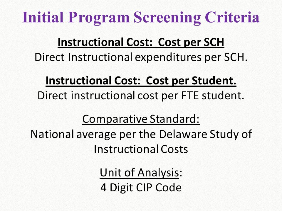 Initial Program Screening Criteria Instructional Cost: Cost per SCH Direct Instructional expenditures per SCH. Instructional Cost: Cost per Student. D