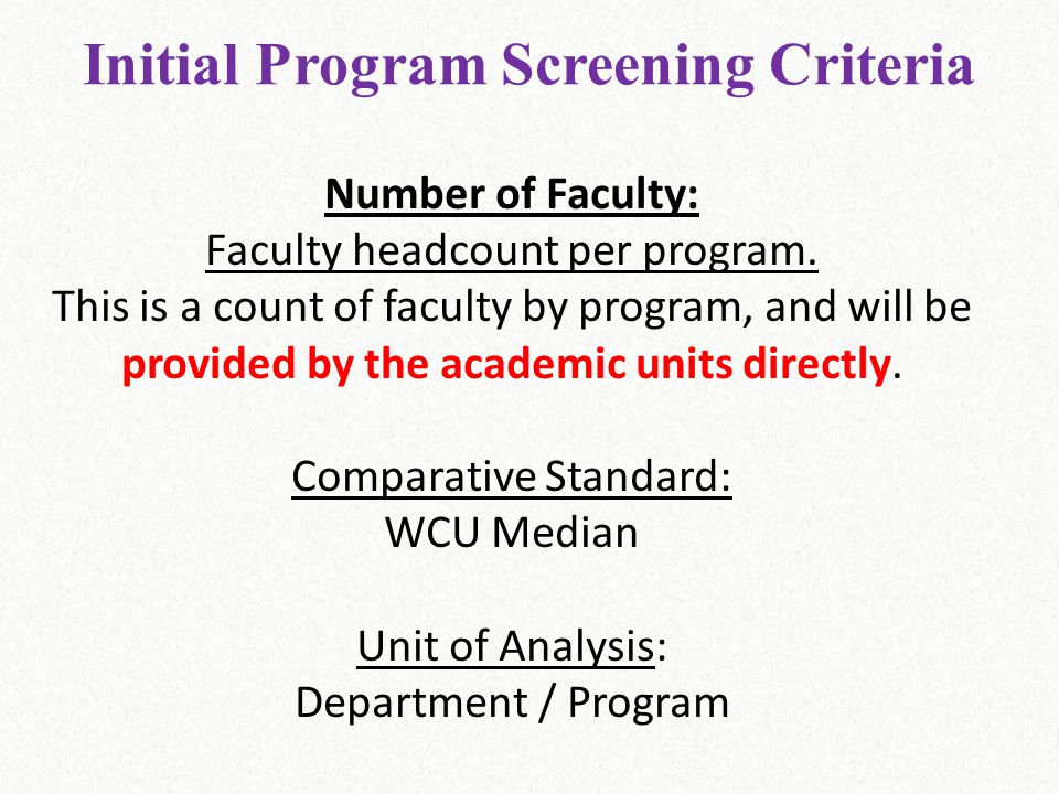Initial Program Screening Criteria Number of Faculty: Faculty headcount per program. This is a count of faculty by program, and will be provided by th