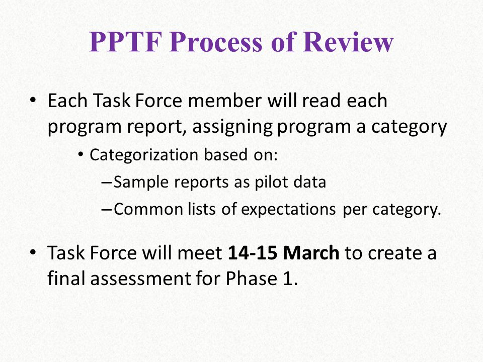 PPTF Process of Review Each Task Force member will read each program report, assigning program a category Categorization based on: – Sample reports as pilot data – Common lists of expectations per category.