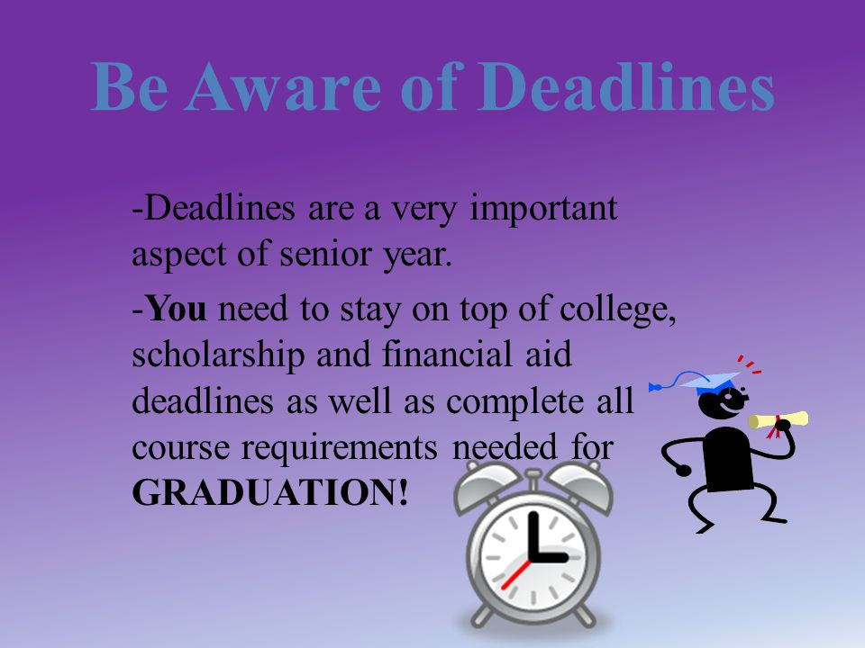 Be Aware of Deadlines -Deadlines are a very important aspect of senior year.