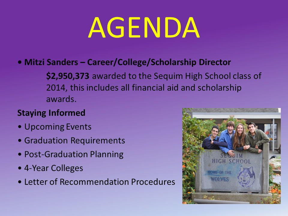 AGENDA Mitzi Sanders – Career/College/Scholarship Director $2,950,373 awarded to the Sequim High School class of 2014, this includes all financial aid and scholarship awards.