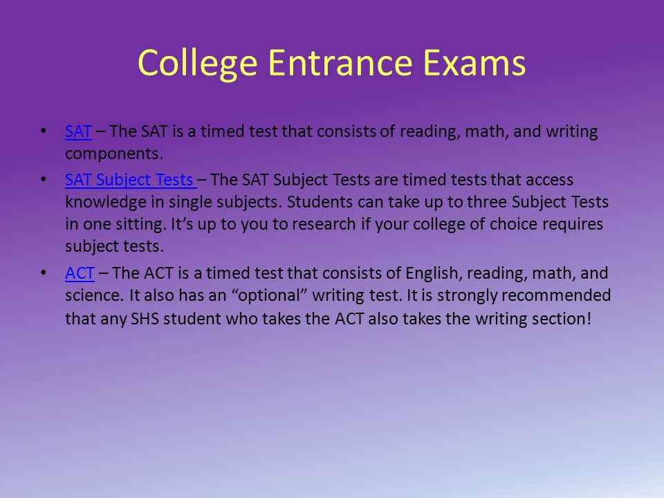 College Entrance Exams SAT – The SAT is a timed test that consists of reading, math, and writing components. SAT SAT Subject Tests – The SAT Subject T
