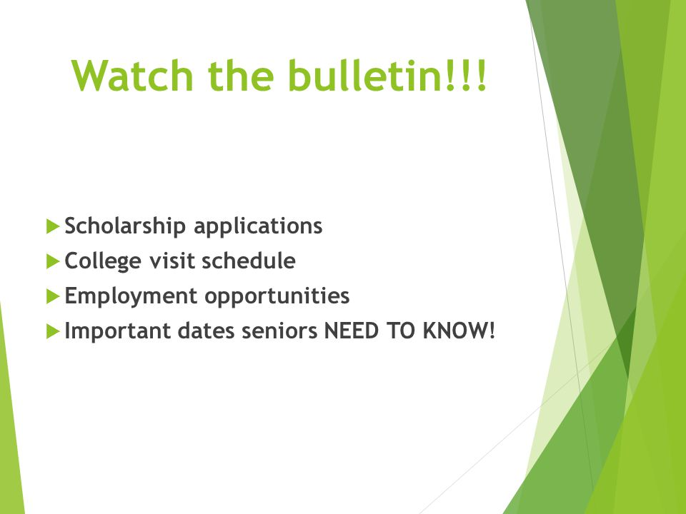 Watch the bulletin!!!  Scholarship applications  College visit schedule  Employment opportunities  Important dates seniors NEED TO KNOW!