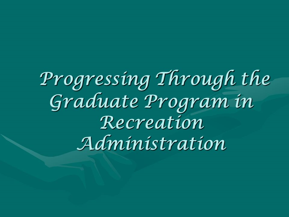 Progressing Through the Graduate Program in Recreation Administration Progressing Through the Graduate Program in Recreation Administration