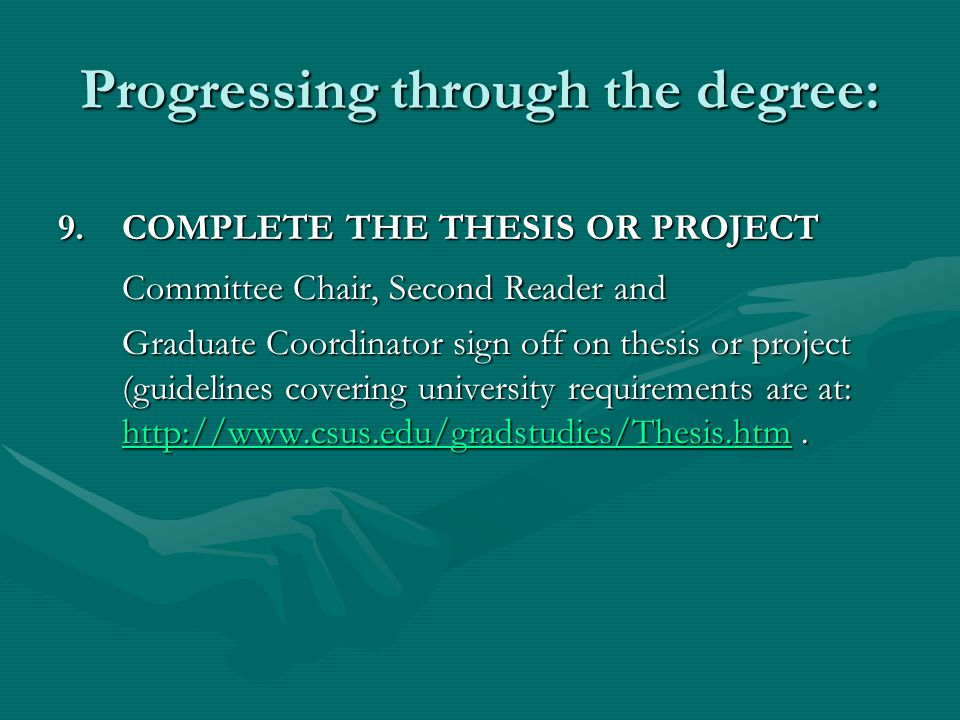 Progressing through the degree: 9.COMPLETE THE THESIS OR PROJECT Committee Chair, Second Reader and Graduate Coordinator sign off on thesis or project (guidelines covering university requirements are at: http://www.csus.edu/gradstudies/Thesis.htm.