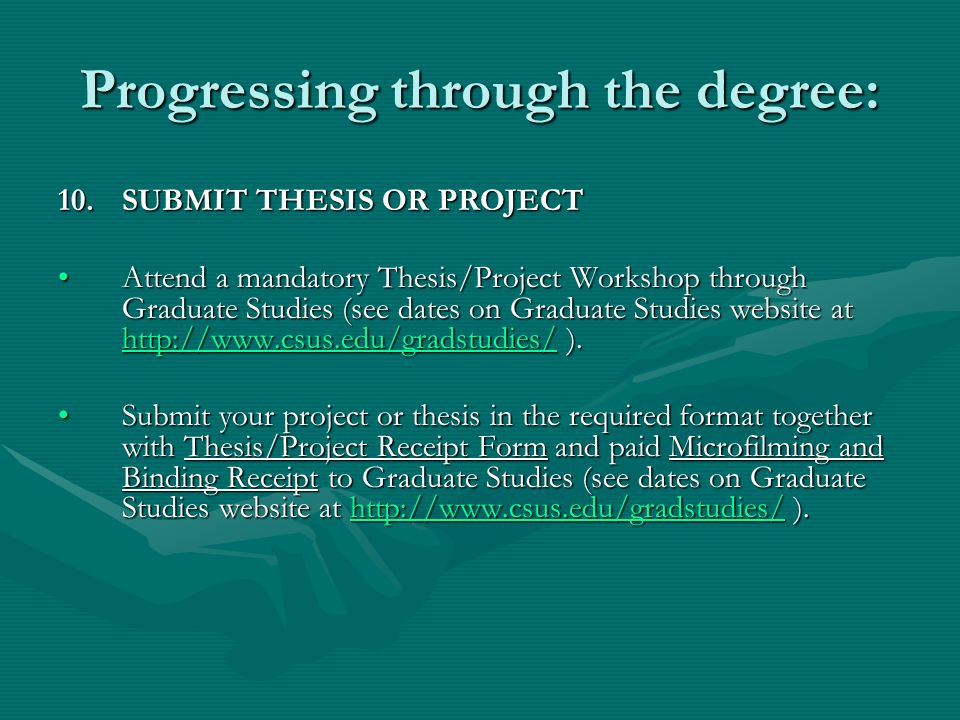 Progressing through the degree: 10.SUBMIT THESIS OR PROJECT Attend a mandatory Thesis/Project Workshop through Graduate Studies (see dates on Graduate