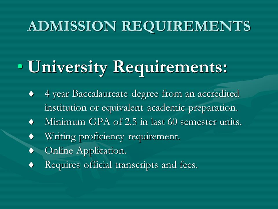ADMISSION REQUIREMENTS University Requirements:University Requirements:  4 year Baccalaureate degree from an accredited institution or equivalent academic preparation.