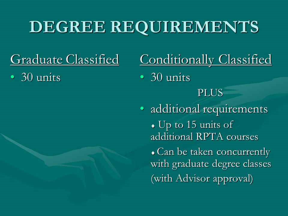 DEGREE REQUIREMENTS Graduate Classified 30 units30 units Conditionally Classified 30 units PLUS additional requirements  Up to 15 units of additional RPTA courses  Can be taken concurrently with graduate degree classes (with Advisor approval)
