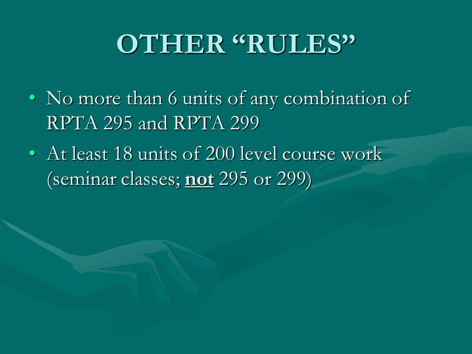 OTHER RULES No more than 6 units of any combination of RPTA 295 and RPTA 299No more than 6 units of any combination of RPTA 295 and RPTA 299 At least 18 units of 200 level course work (seminar classes; not 295 or 299)At least 18 units of 200 level course work (seminar classes; not 295 or 299)