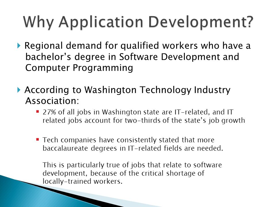  Regional demand for qualified workers who have a bachelor's degree in Software Development and Computer Programming  According to Washington Technology Industry Association:  27% of all jobs in Washington state are IT-related, and IT related jobs account for two-thirds of the state's job growth  Tech companies have consistently stated that more baccalaureate degrees in IT-related fields are needed.