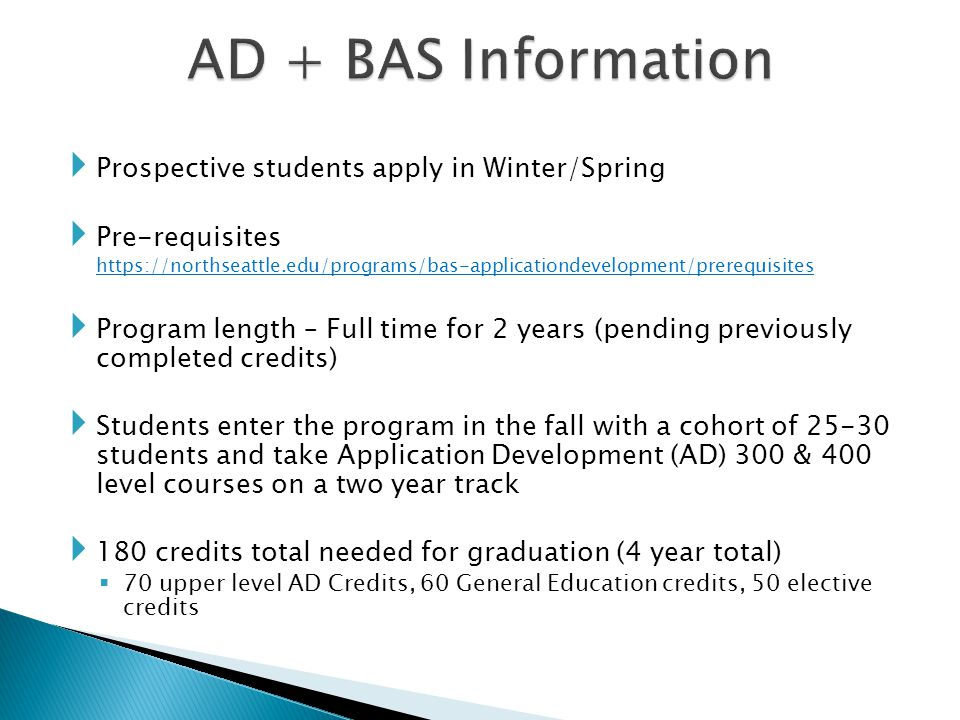  Prospective students apply in Winter/Spring  Pre-requisites https://northseattle.edu/programs/bas-applicationdevelopment/prerequisites  Program length – Full time for 2 years (pending previously completed credits)  Students enter the program in the fall with a cohort of 25-30 students and take Application Development (AD) 300 & 400 level courses on a two year track  180 credits total needed for graduation (4 year total)  70 upper level AD Credits, 60 General Education credits, 50 elective credits