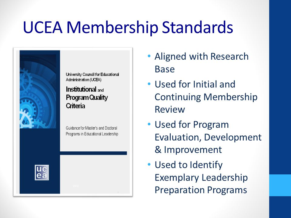 UCEA Membership Standards Aligned with Research Base Used for Initial and Continuing Membership Review Used for Program Evaluation, Development & Improvement Used to Identify Exemplary Leadership Preparation Programs