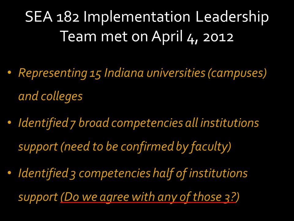 SEA 182 Implementation Leadership Team met on April 4, 2012 Representing 15 Indiana universities (campuses) and colleges Identified 7 broad competencies all institutions support (need to be confirmed by faculty) Identified 3 competencies half of institutions support (Do we agree with any of those 3?)