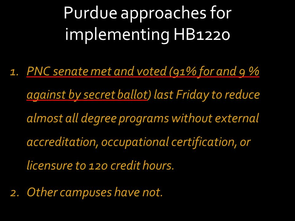 Purdue approaches for implementing HB1220 1.PNC senate met and voted (91% for and 9 % against by secret ballot) last Friday to reduce almost all degree programs without external accreditation, occupational certification, or licensure to 120 credit hours.