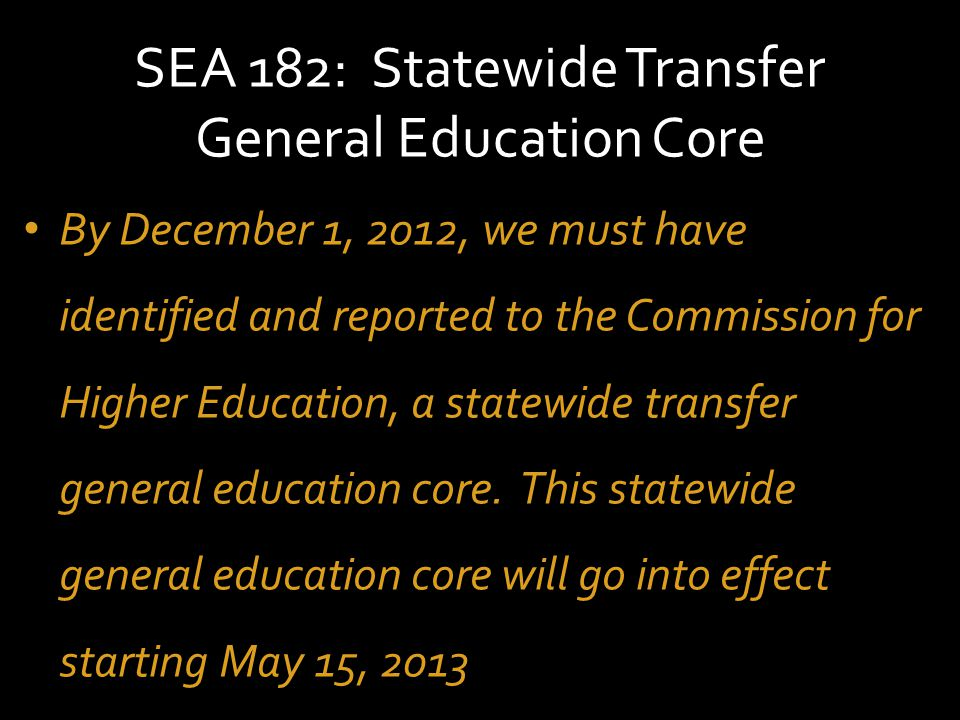 SEA 182: Statewide Transfer General Education Core The core must be based on core competencies, translated into at least 30 semester credit hours, which apply for credit toward undergraduate degrees, including associate and baccalaureate degrees
