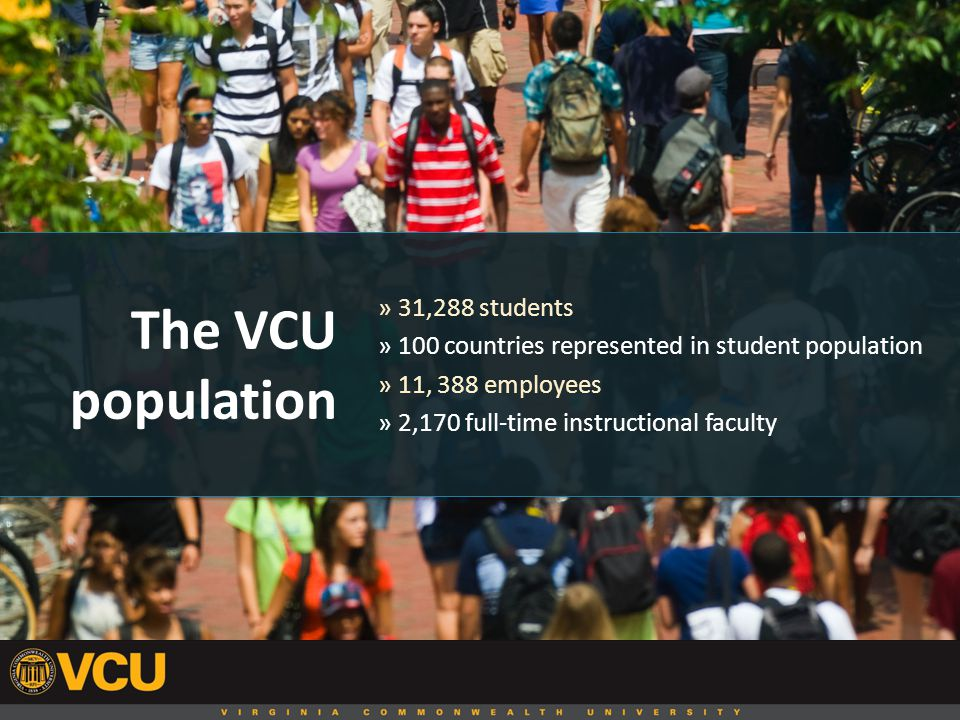 The VCU population » 31,288 students » 100 countries represented in student population » 11, 388 employees » 2,170 full-time instructional faculty